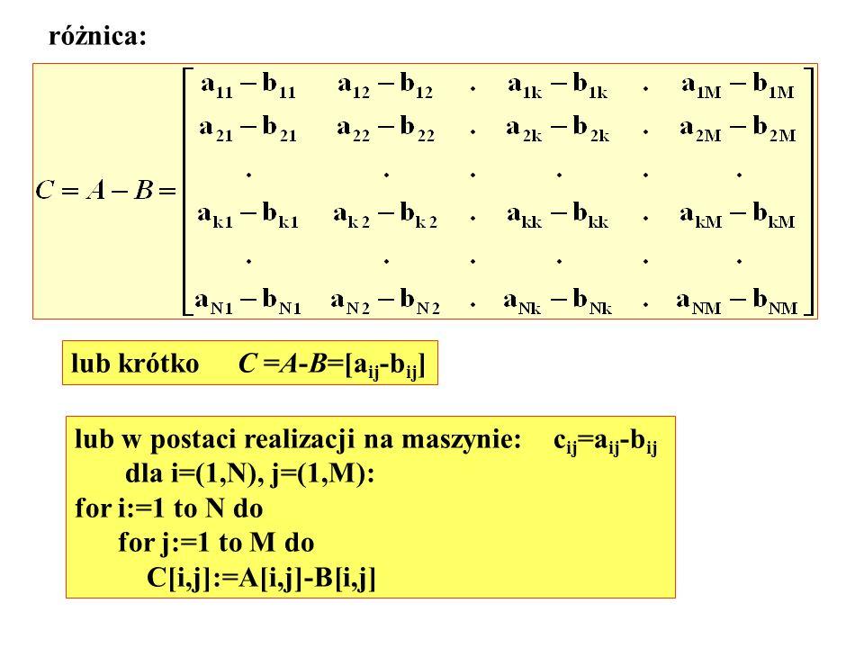 różnica: lub krótko C =A-B=[aij-bij] lub w postaci realizacji na maszynie: cij=aij-bij. dla i=(1,N), j=(1,M):